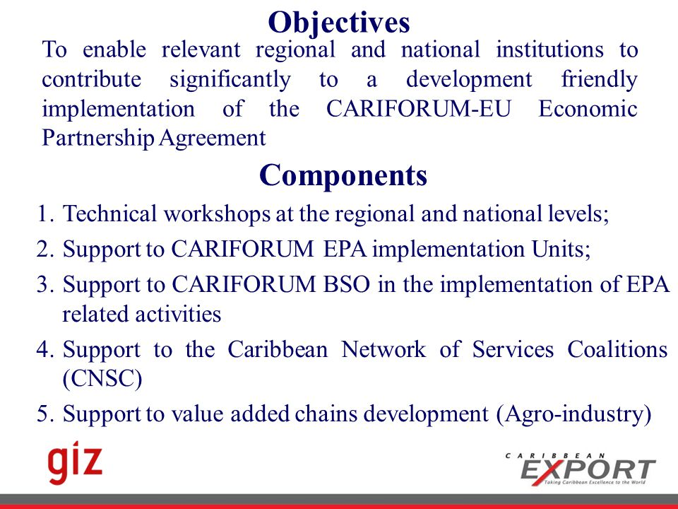 Objectives Components To enable relevant regional and national institutions to contribute significantly to a development friendly implementation of the CARIFORUM-EU Economic Partnership Agreement 1.Technical workshops at the regional and national levels; 2.Support to CARIFORUM EPA implementation Units; 3.Support to CARIFORUM BSO in the implementation of EPA related activities 4.Support to the Caribbean Network of Services Coalitions (CNSC) 5.Support to value added chains development (Agro-industry)