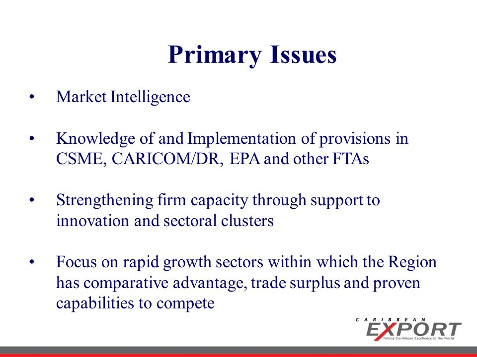 Primary Issues Market Intelligence Knowledge of and Implementation of provisions in CSME, CARICOM/DR, EPA and other FTAs Strengthening firm capacity through support to innovation and sectoral clusters Focus on rapid growth sectors within which the Region has comparative advantage, trade surplus and proven capabilities to compete