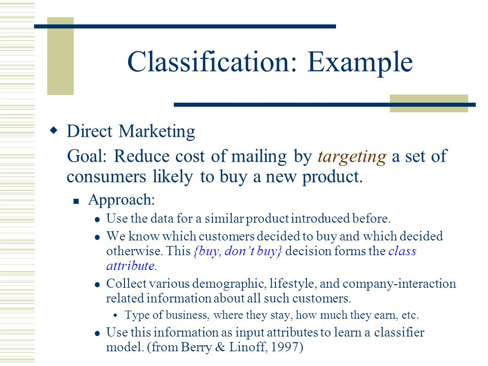 Classification: Example  Direct Marketing Goal: Reduce cost of mailing by targeting a set of consumers likely to buy a new product.