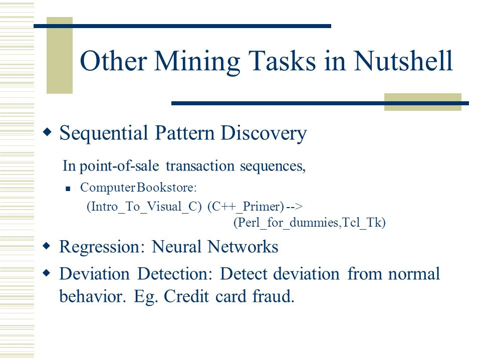 Other Mining Tasks in Nutshell  Sequential Pattern Discovery In point-of-sale transaction sequences, Computer Bookstore: (Intro_To_Visual_C) (C++_Primer) --> (Perl_for_dummies,Tcl_Tk)  Regression: Neural Networks  Deviation Detection: Detect deviation from normal behavior.