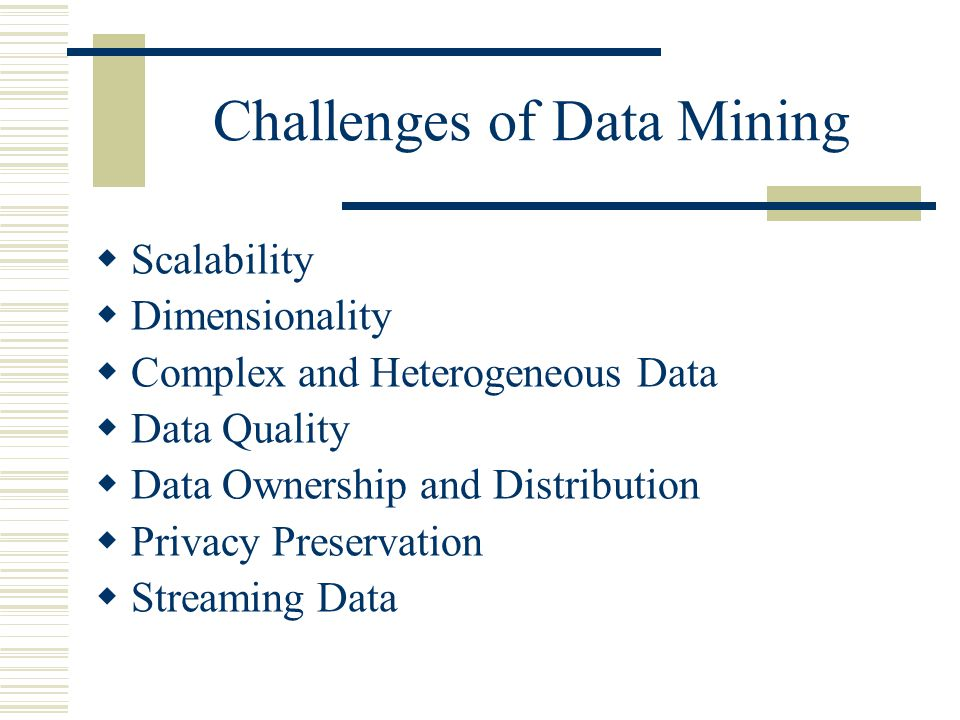 Challenges of Data Mining  Scalability  Dimensionality  Complex and Heterogeneous Data  Data Quality  Data Ownership and Distribution  Privacy Preservation  Streaming Data