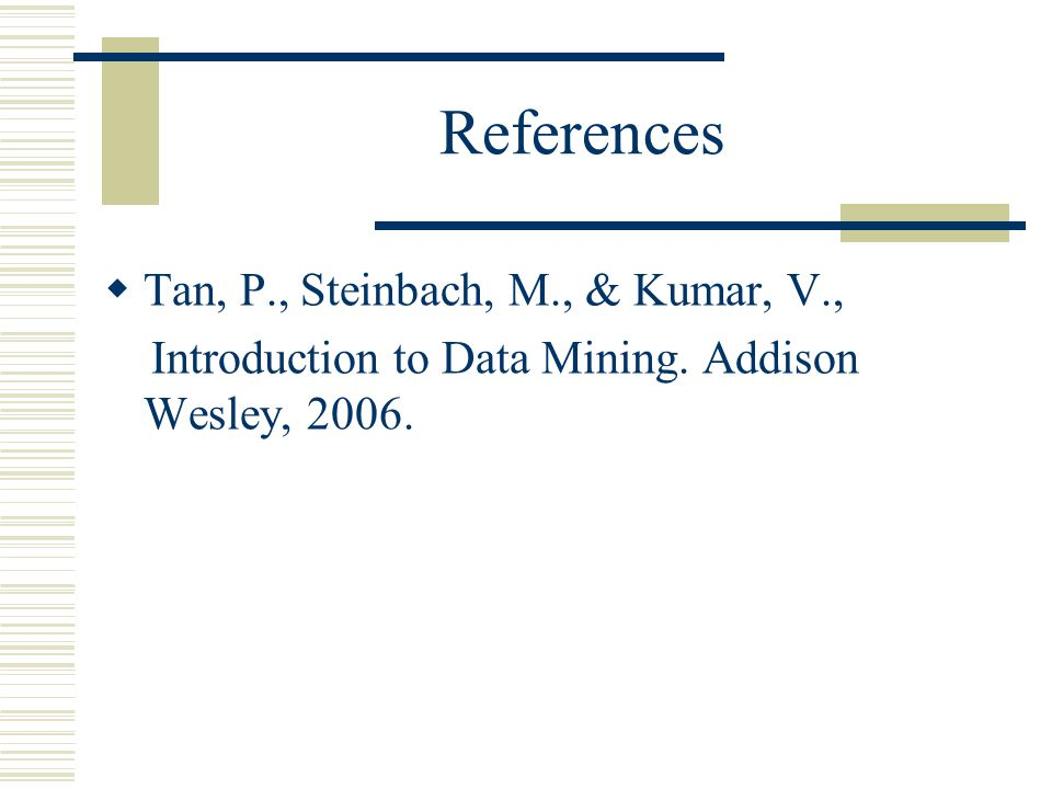 References  Tan, P., Steinbach, M., & Kumar, V., Introduction to Data Mining.