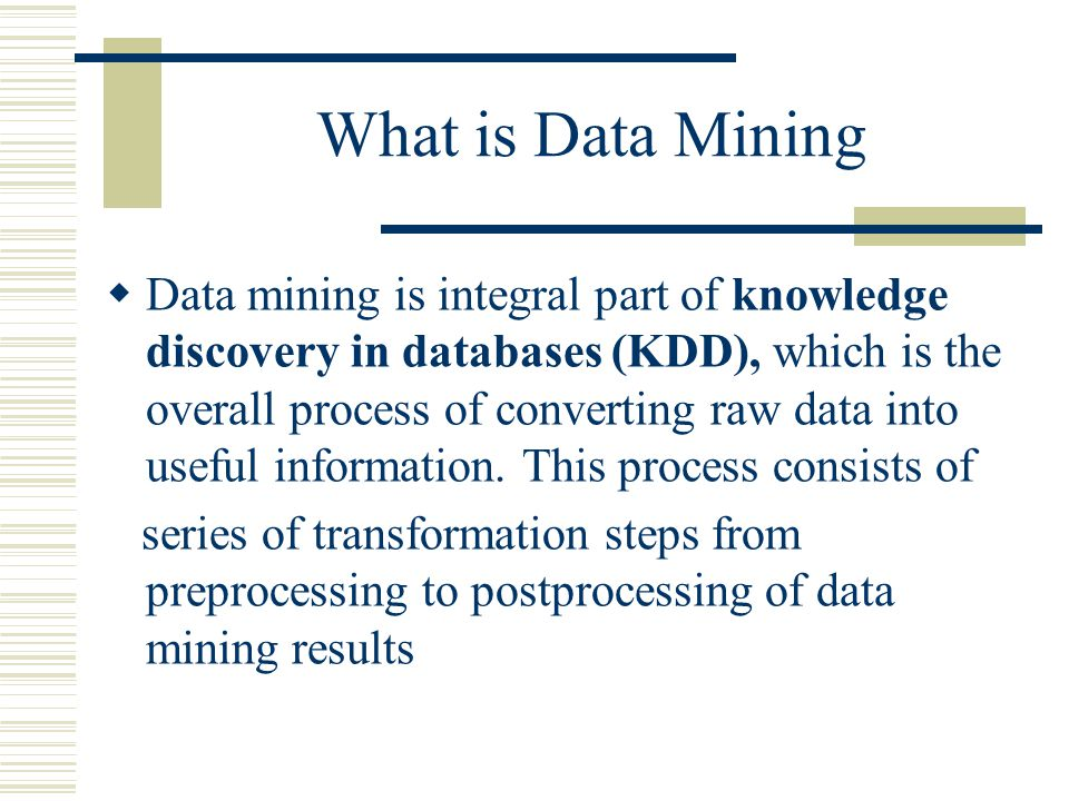 What is Data Mining  Data mining is integral part of knowledge discovery in databases (KDD), which is the overall process of converting raw data into useful information.