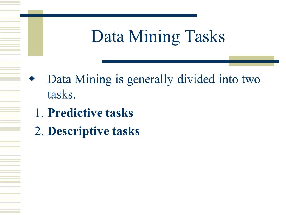 Data Mining Tasks  Data Mining is generally divided into two tasks.
