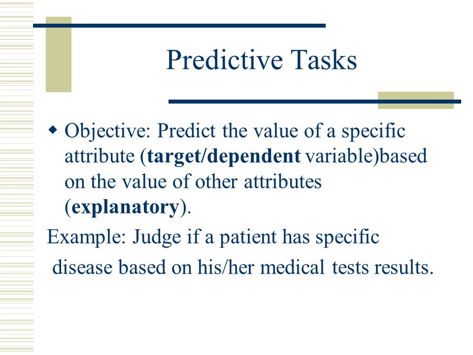 Predictive Tasks  Objective: Predict the value of a specific attribute (target/dependent variable)based on the value of other attributes (explanatory).