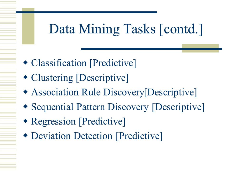 Data Mining Tasks [contd.]  Classification [Predictive]  Clustering [Descriptive]  Association Rule Discovery[Descriptive]  Sequential Pattern Discovery [Descriptive]  Regression [Predictive]  Deviation Detection [Predictive]