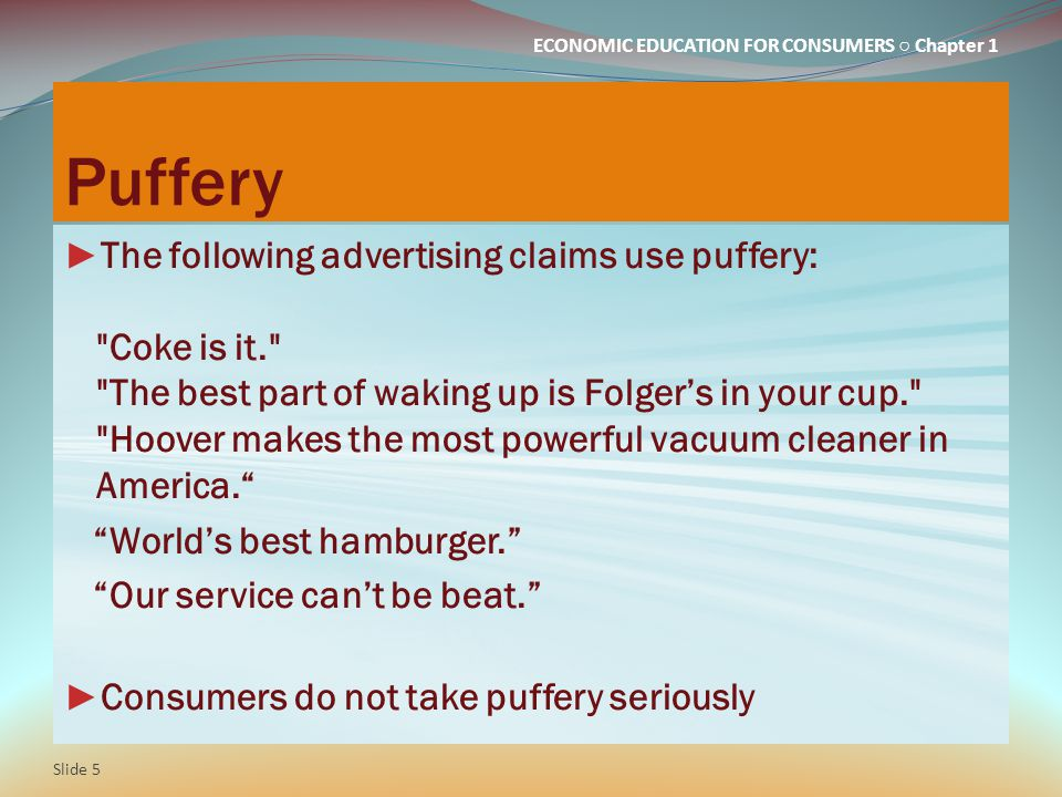 ECONOMIC EDUCATION FOR CONSUMERS ○ Chapter 1 Puffery ► The following advertising claims use puffery: Coke is it. The best part of waking up is Folger's in your cup. Hoover makes the most powerful vacuum cleaner in America. World's best hamburger. Our service can't be beat. ► Consumers do not take puffery seriously Slide 5