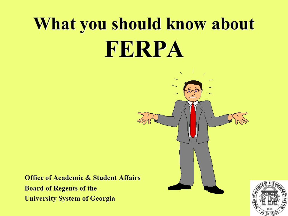 What you should know about FERPA Office of Academic & Student Affairs Board of Regents of the University System of Georgia