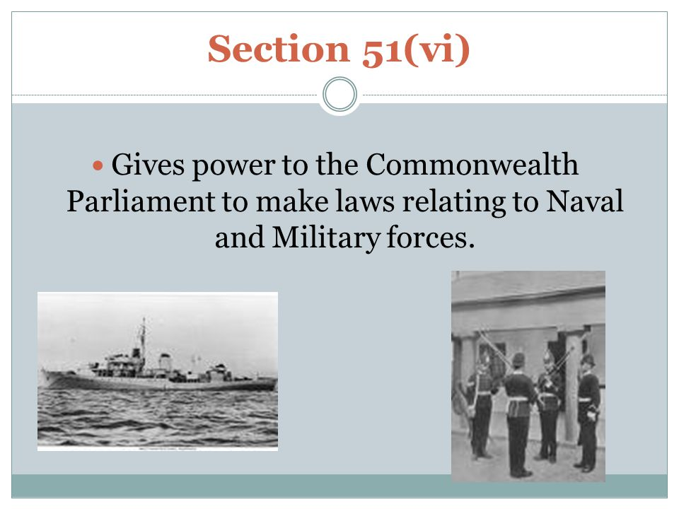 Section 51(vi) Gives power to the Commonwealth Parliament to make laws relating to Naval and Military forces.
