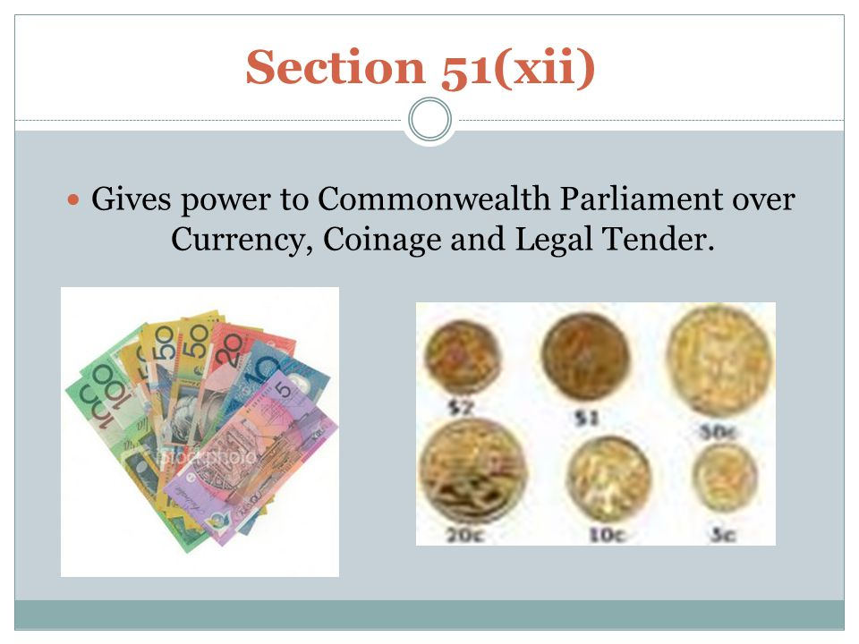 Section 51(xii) Gives power to Commonwealth Parliament over Currency, Coinage and Legal Tender.