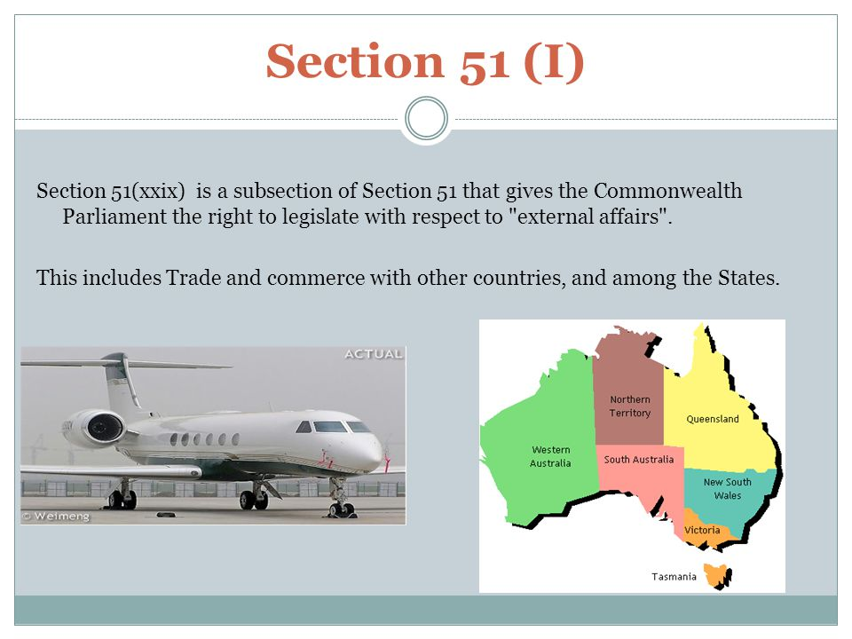 Section 51 (I) Section 51(xxix) is a subsection of Section 51 that gives the Commonwealth Parliament the right to legislate with respect to external affairs .