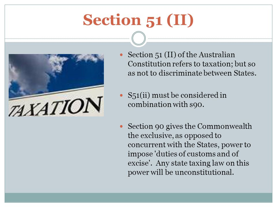Section 51 (II) Section 51 (II) of the Australian Constitution refers to taxation; but so as not to discriminate between States.