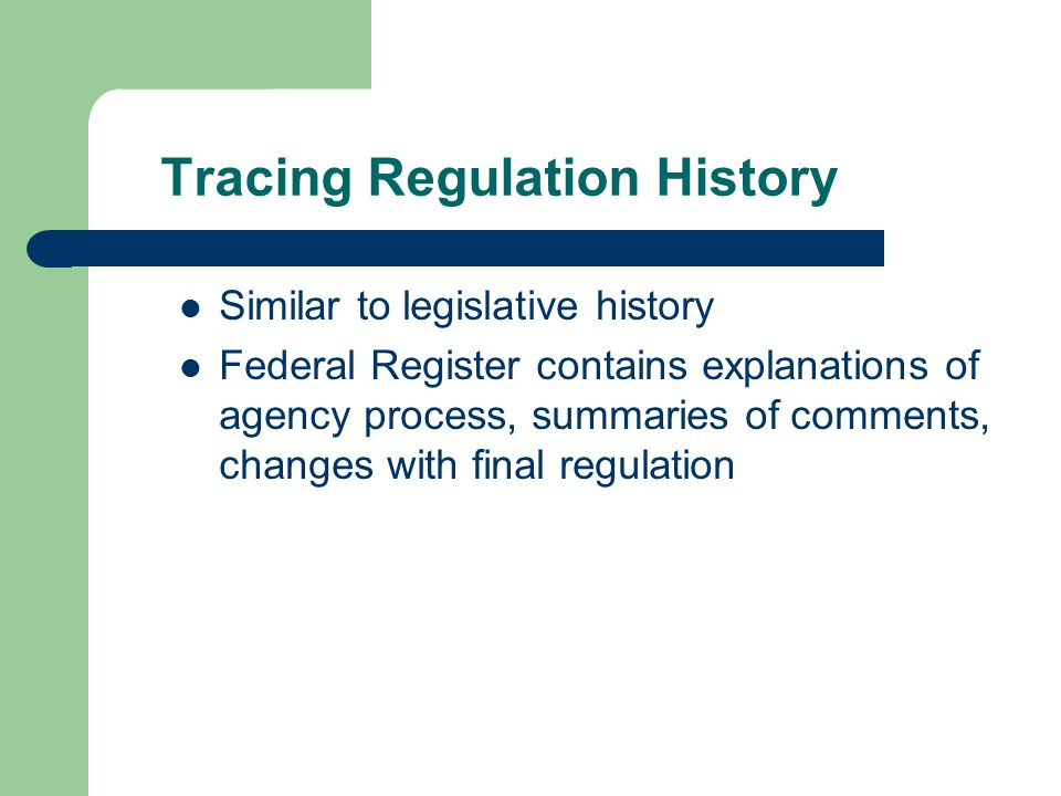 Tracing Regulation History Similar to legislative history Federal Register contains explanations of agency process, summaries of comments, changes with final regulation