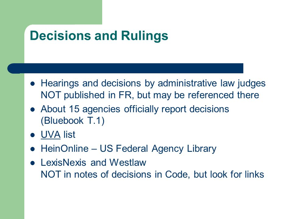 Decisions and Rulings Hearings and decisions by administrative law judges NOT published in FR, but may be referenced there About 15 agencies officially report decisions (Bluebook T.1) UVA list UVA HeinOnline – US Federal Agency Library LexisNexis and Westlaw NOT in notes of decisions in Code, but look for links