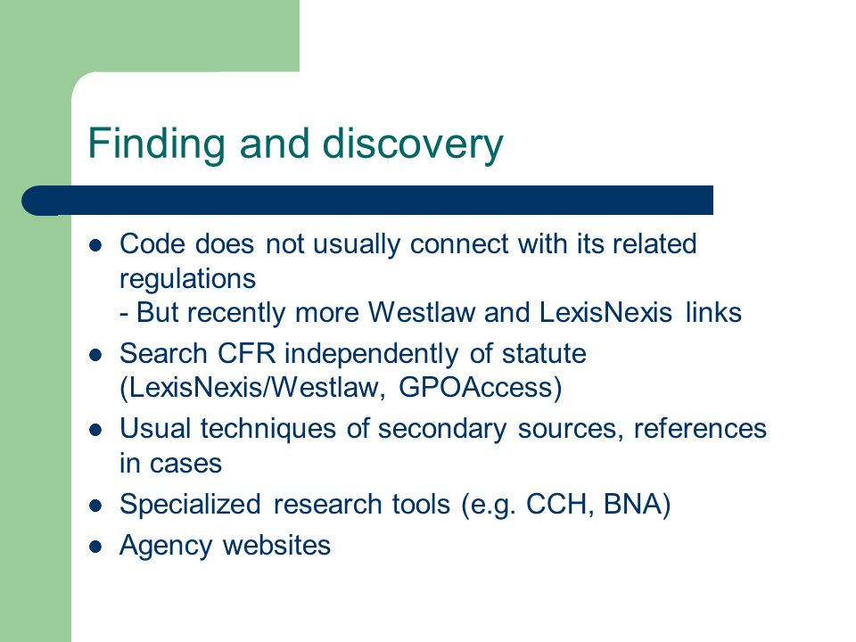Finding and discovery Code does not usually connect with its related regulations - But recently more Westlaw and LexisNexis links Search CFR independently of statute (LexisNexis/Westlaw, GPOAccess) Usual techniques of secondary sources, references in cases Specialized research tools (e.g.