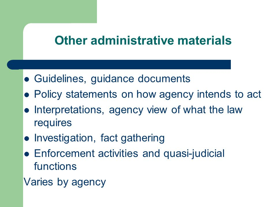 Other administrative materials Guidelines, guidance documents Policy statements on how agency intends to act Interpretations, agency view of what the law requires Investigation, fact gathering Enforcement activities and quasi-judicial functions Varies by agency
