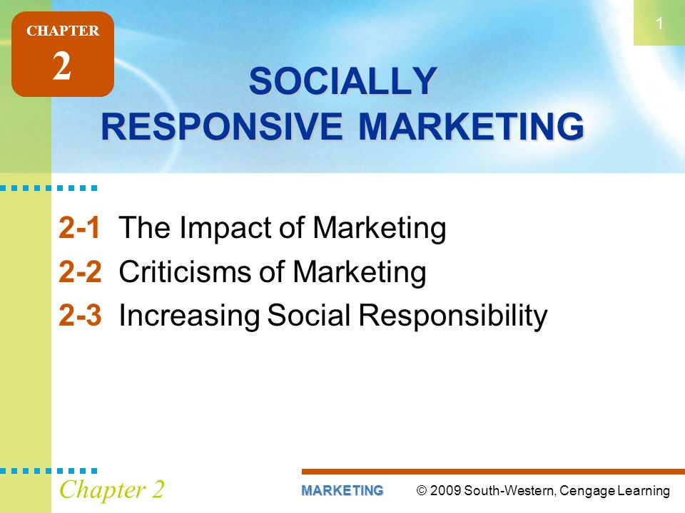 © 2009 South-Western, Cengage LearningMARKETING 1 Chapter 2 SOCIALLY RESPONSIVE MARKETING 2-1The Impact of Marketing 2-2Criticisms of Marketing 2-3Increasing Social Responsibility CHAPTER 2