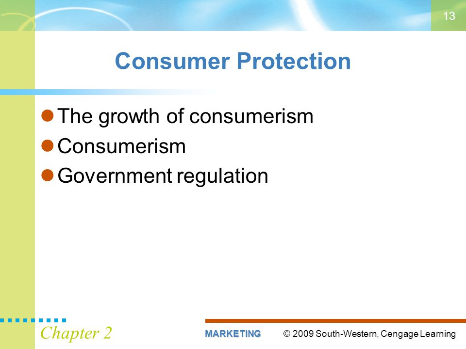 © 2009 South-Western, Cengage LearningMARKETING Chapter 2 13 Consumer Protection The growth of consumerism Consumerism Government regulation