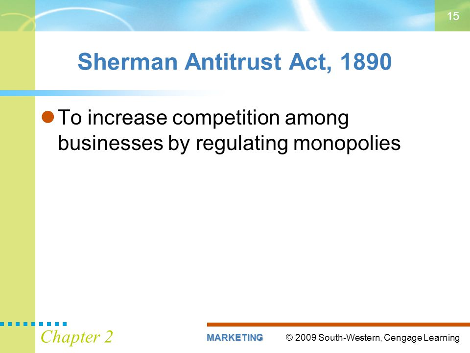 © 2009 South-Western, Cengage LearningMARKETING Chapter 2 15 Sherman Antitrust Act, 1890 To increase competition among businesses by regulating monopolies