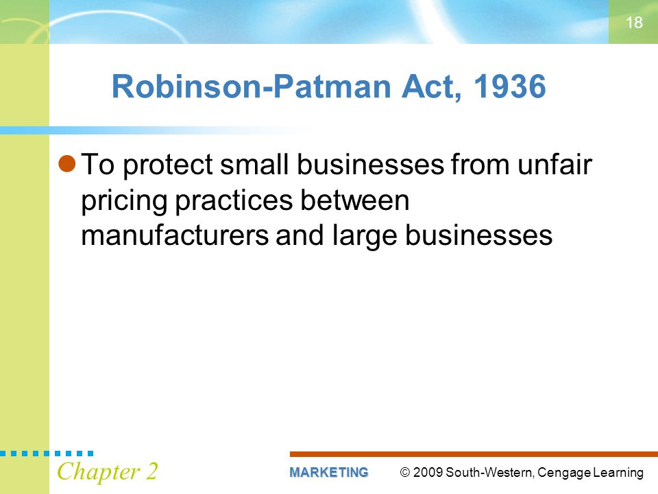 © 2009 South-Western, Cengage LearningMARKETING Chapter 2 18 Robinson-Patman Act, 1936 To protect small businesses from unfair pricing practices between manufacturers and large businesses