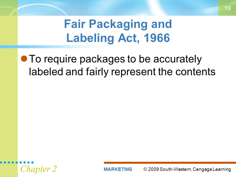 © 2009 South-Western, Cengage LearningMARKETING Chapter 2 19 Fair Packaging and Labeling Act, 1966 To require packages to be accurately labeled and fairly represent the contents