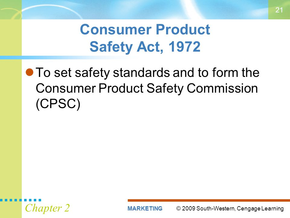 © 2009 South-Western, Cengage LearningMARKETING Chapter 2 21 Consumer Product Safety Act, 1972 To set safety standards and to form the Consumer Product Safety Commission (CPSC)