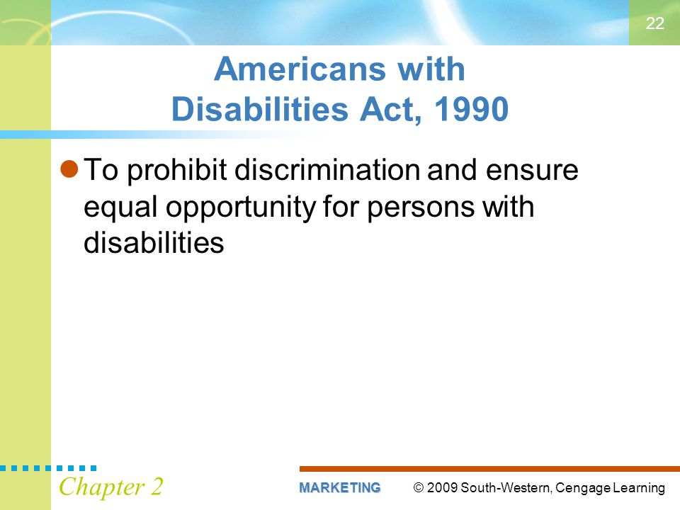 © 2009 South-Western, Cengage LearningMARKETING Chapter 2 22 Americans with Disabilities Act, 1990 To prohibit discrimination and ensure equal opportunity for persons with disabilities