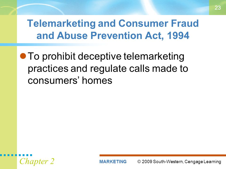 © 2009 South-Western, Cengage LearningMARKETING Chapter 2 23 Telemarketing and Consumer Fraud and Abuse Prevention Act, 1994 To prohibit deceptive telemarketing practices and regulate calls made to consumers' homes