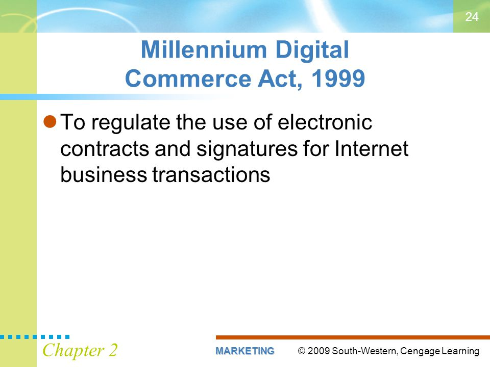 © 2009 South-Western, Cengage LearningMARKETING Chapter 2 24 Millennium Digital Commerce Act, 1999 To regulate the use of electronic contracts and signatures for Internet business transactions