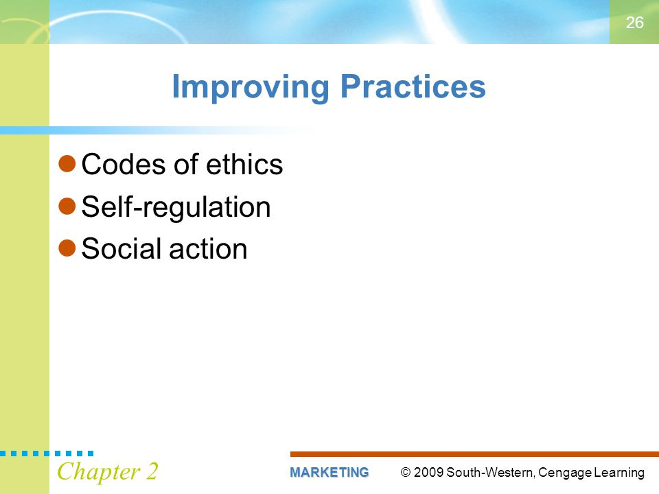 © 2009 South-Western, Cengage LearningMARKETING Chapter 2 26 Improving Practices Codes of ethics Self-regulation Social action
