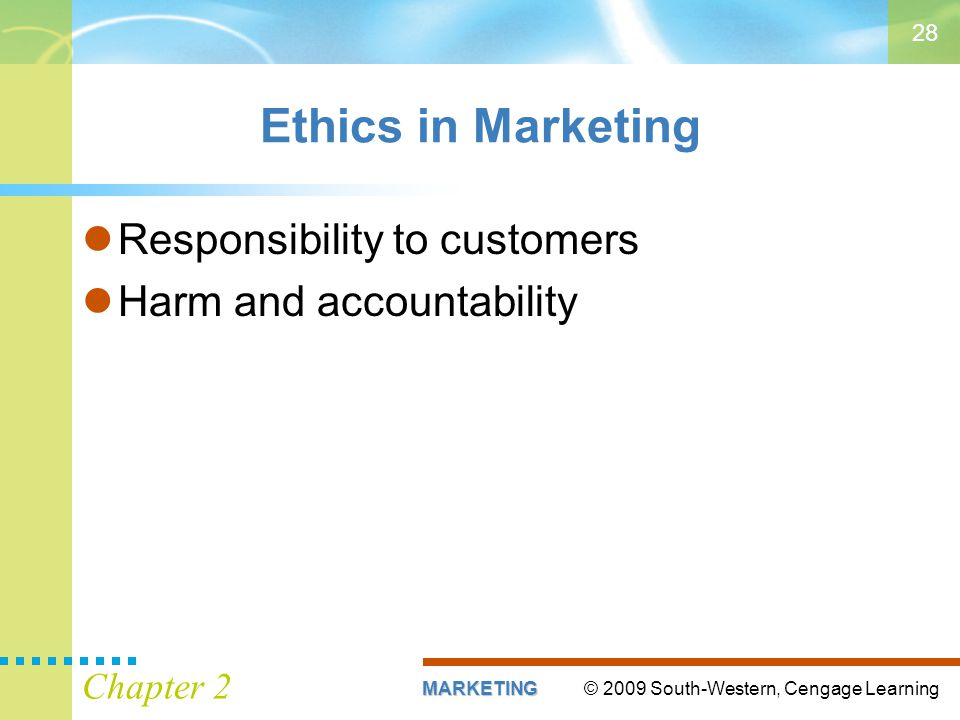 © 2009 South-Western, Cengage LearningMARKETING Chapter 2 28 Ethics in Marketing Responsibility to customers Harm and accountability
