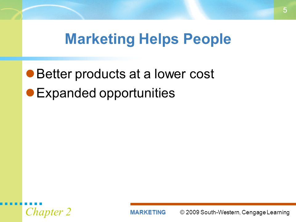 © 2009 South-Western, Cengage LearningMARKETING Chapter 2 5 Marketing Helps People Better products at a lower cost Expanded opportunities