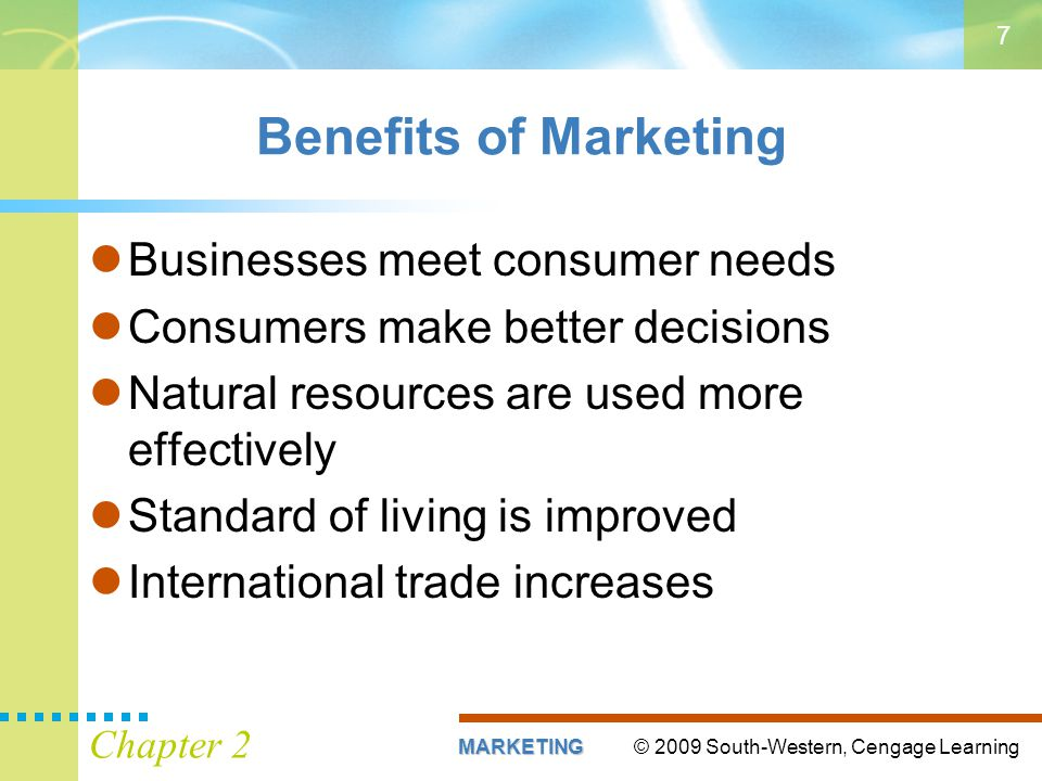 © 2009 South-Western, Cengage LearningMARKETING Chapter 2 7 Benefits of Marketing Businesses meet consumer needs Consumers make better decisions Natural resources are used more effectively Standard of living is improved International trade increases