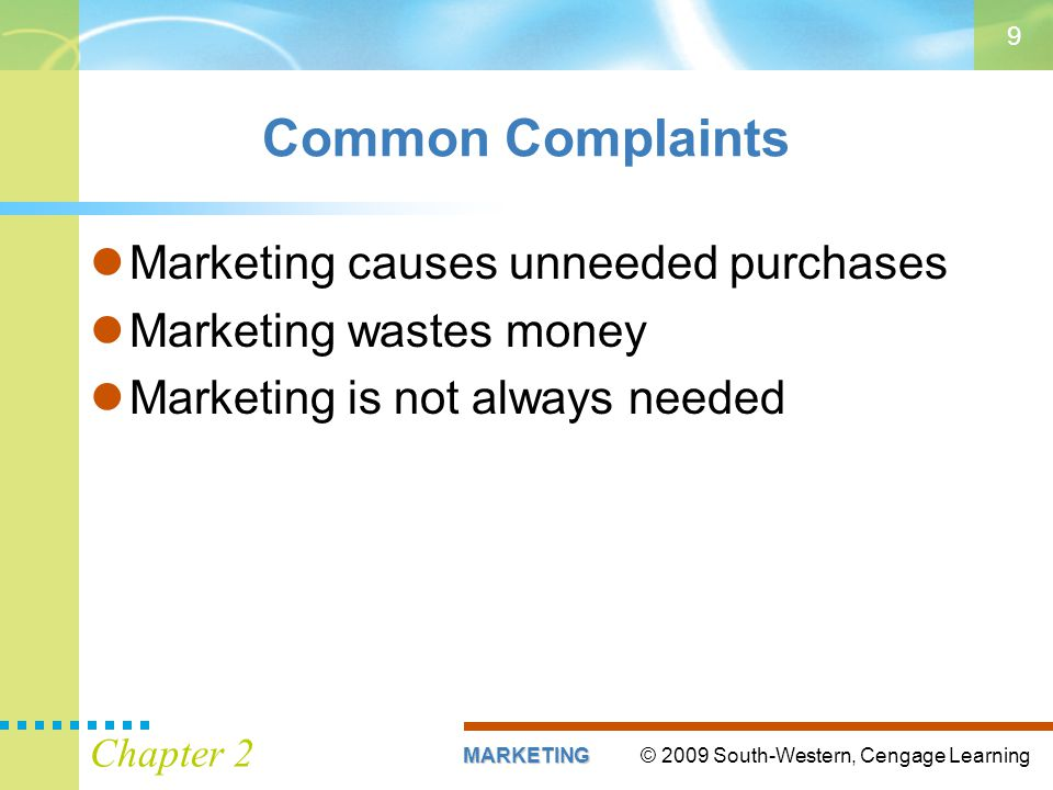 © 2009 South-Western, Cengage LearningMARKETING Chapter 2 9 Common Complaints Marketing causes unneeded purchases Marketing wastes money Marketing is not always needed