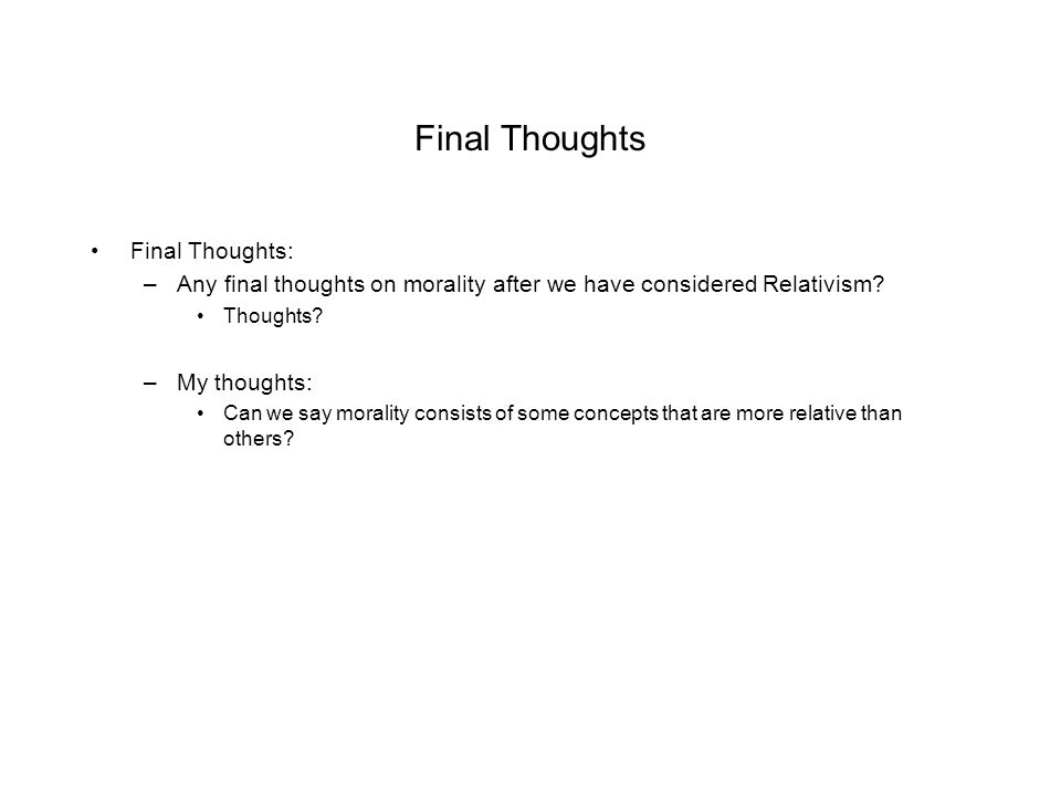 Final Thoughts Final Thoughts: –Any final thoughts on morality after we have considered Relativism.