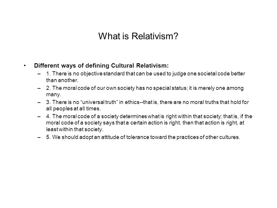 What is Relativism. Different ways of defining Cultural Relativism: –1.