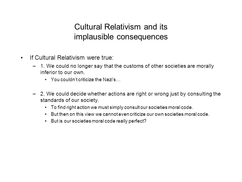 Cultural Relativism and its implausible consequences If Cultural Relativism were true: –1.