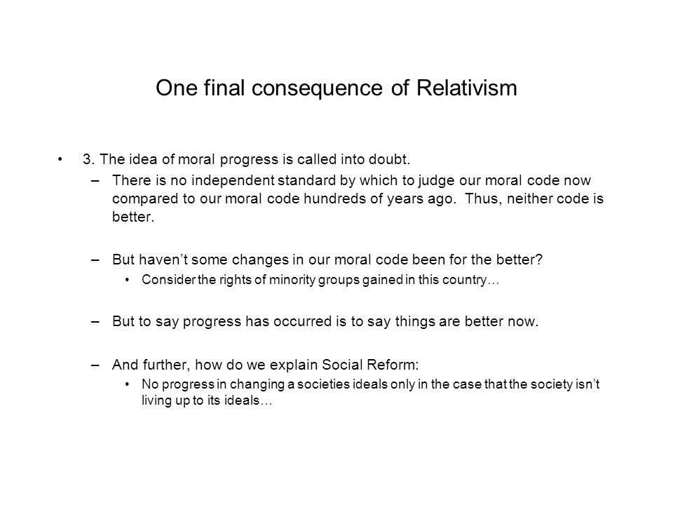One final consequence of Relativism 3. The idea of moral progress is called into doubt.