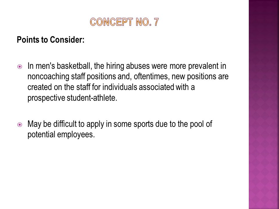 Points to Consider:  In men s basketball, the hiring abuses were more prevalent in noncoaching staff positions and, oftentimes, new positions are created on the staff for individuals associated with a prospective student-athlete.