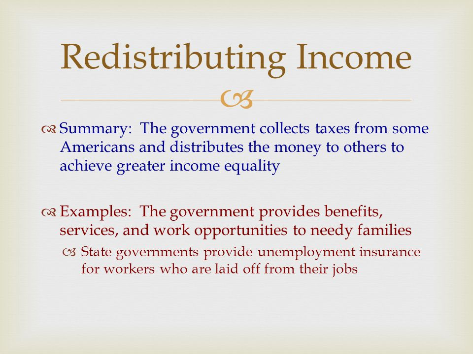   Summary: The government collects taxes from some Americans and distributes the money to others to achieve greater income equality  Examples: The government provides benefits, services, and work opportunities to needy families  State governments provide unemployment insurance for workers who are laid off from their jobs Redistributing Income