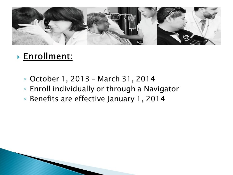  Enrollment: ◦ October 1, 2013 – March 31, 2014 ◦ Enroll individually or through a Navigator ◦ Benefits are effective January 1, 2014