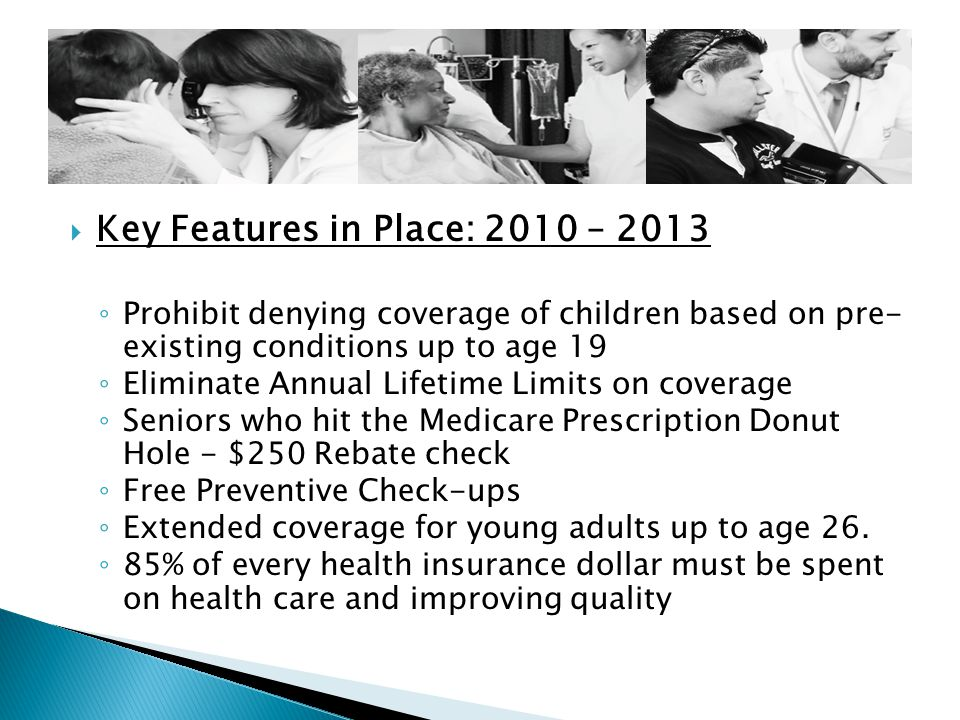  Key Features in Place: 2010 – 2013 ◦ Prohibit denying coverage of children based on pre- existing conditions up to age 19 ◦ Eliminate Annual Lifetime Limits on coverage ◦ Seniors who hit the Medicare Prescription Donut Hole - $250 Rebate check ◦ Free Preventive Check-ups ◦ Extended coverage for young adults up to age 26.