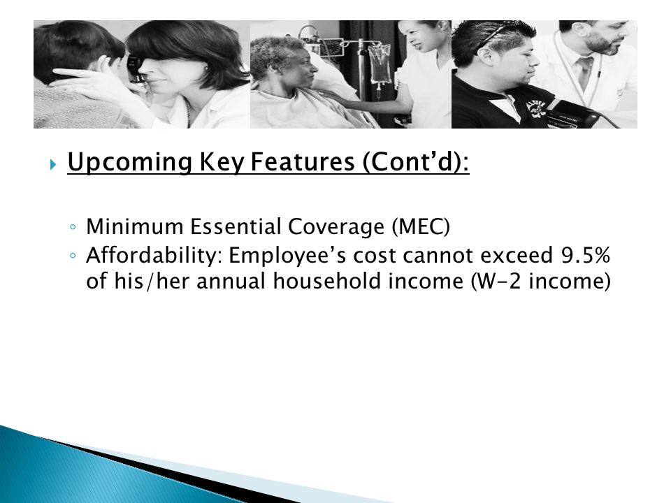  Upcoming Key Features (Cont'd): ◦ Minimum Essential Coverage (MEC) ◦ Affordability: Employee's cost cannot exceed 9.5% of his/her annual household income (W-2 income)