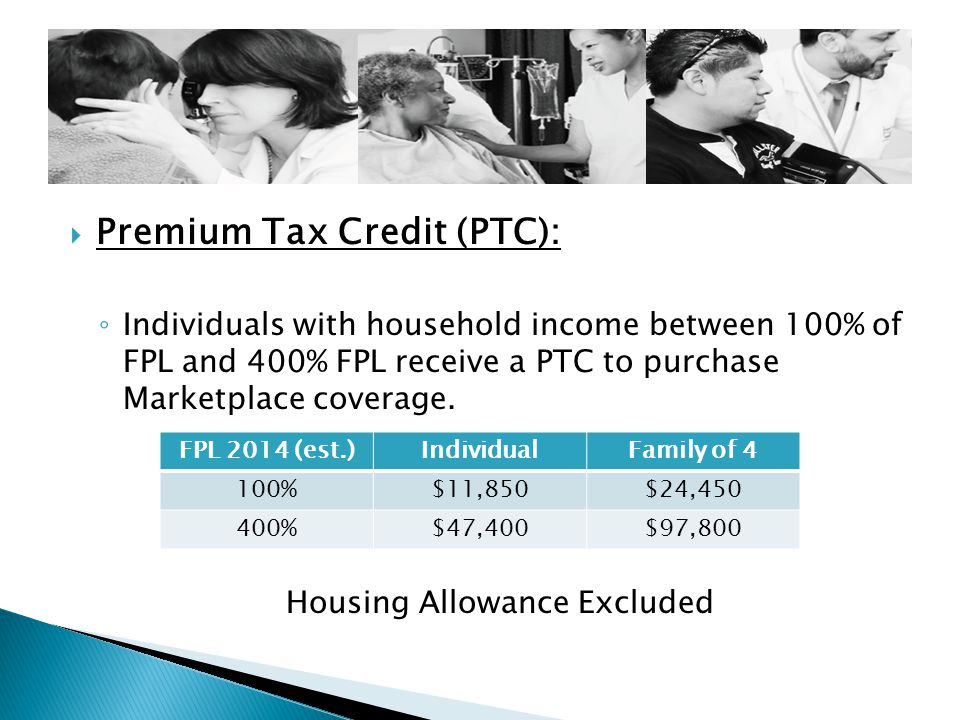  Premium Tax Credit (PTC): ◦ Individuals with household income between 100% of FPL and 400% FPL receive a PTC to purchase Marketplace coverage.