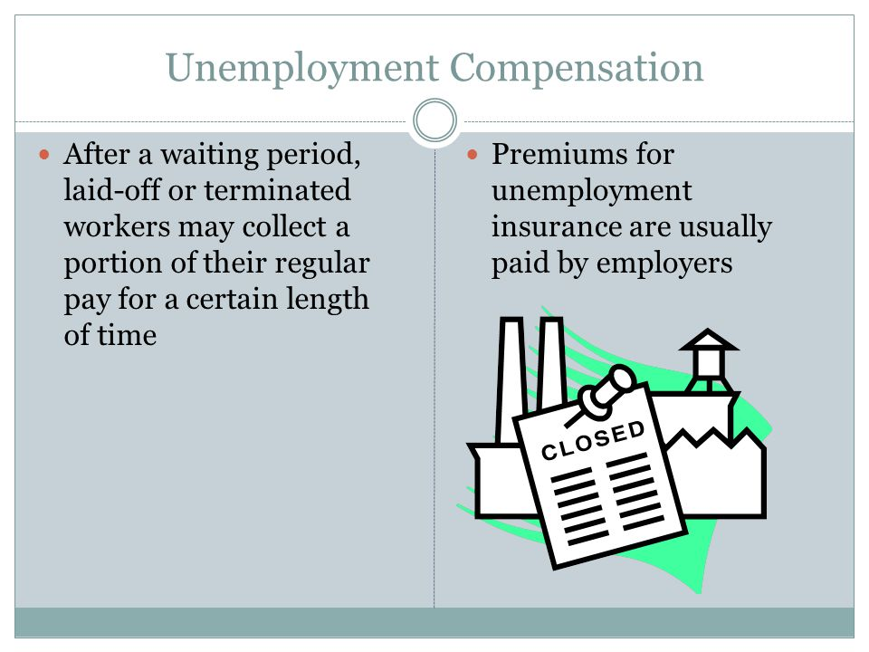 Unemployment Compensation After a waiting period, laid-off or terminated workers may collect a portion of their regular pay for a certain length of time Premiums for unemployment insurance are usually paid by employers