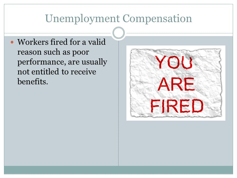 Unemployment Compensation Workers fired for a valid reason such as poor performance, are usually not entitled to receive benefits.