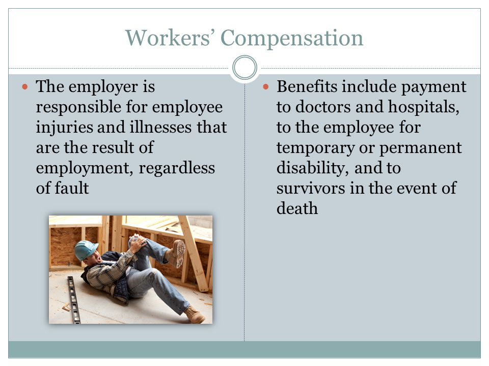 Workers' Compensation The employer is responsible for employee injuries and illnesses that are the result of employment, regardless of fault Benefits include payment to doctors and hospitals, to the employee for temporary or permanent disability, and to survivors in the event of death