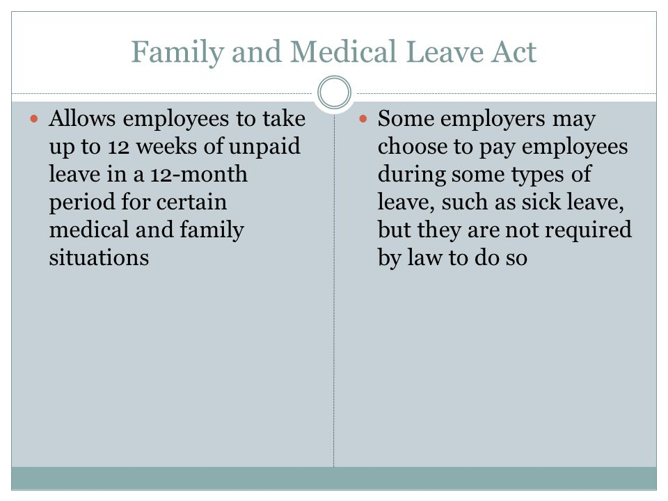Family and Medical Leave Act Allows employees to take up to 12 weeks of unpaid leave in a 12-month period for certain medical and family situations Some employers may choose to pay employees during some types of leave, such as sick leave, but they are not required by law to do so