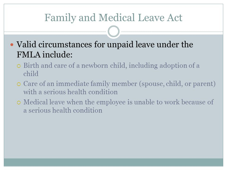 Family and Medical Leave Act Valid circumstances for unpaid leave under the FMLA include:  Birth and care of a newborn child, including adoption of a child  Care of an immediate family member (spouse, child, or parent) with a serious health condition  Medical leave when the employee is unable to work because of a serious health condition