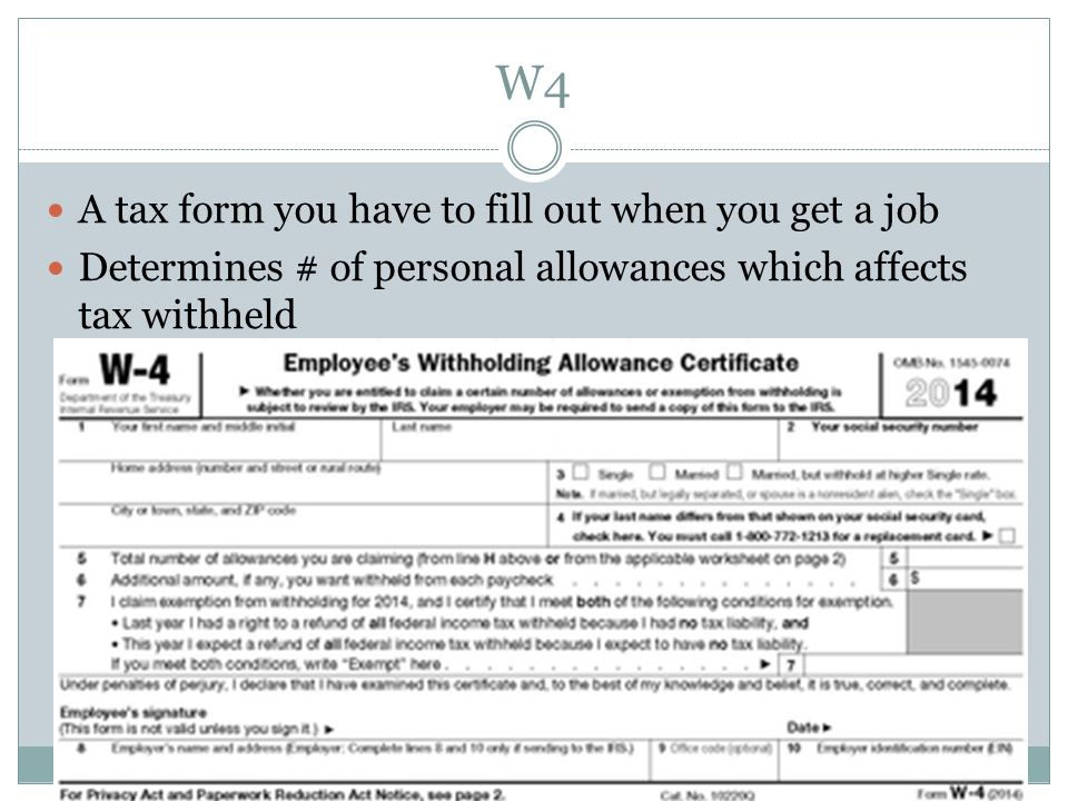 W4 A tax form you have to fill out when you get a job Determines # of personal allowances which affects tax withheld